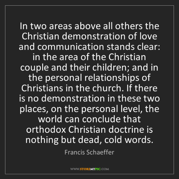 Francis Schaeffer: In two areas above all others the Christian demonstration...