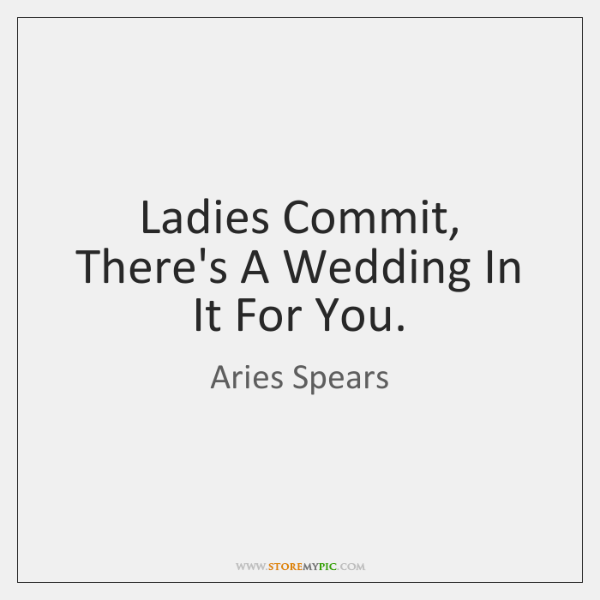 Ladies Commit, There's A Wedding In It For You.