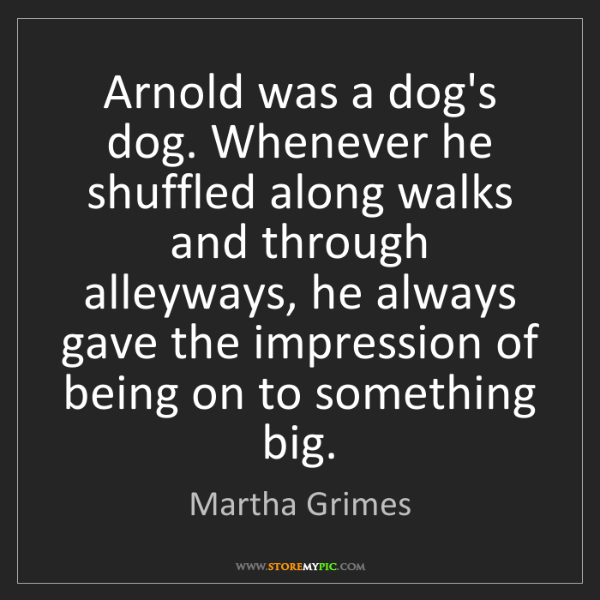 Martha Grimes: Arnold was a dog's dog. Whenever he shuffled along walks...