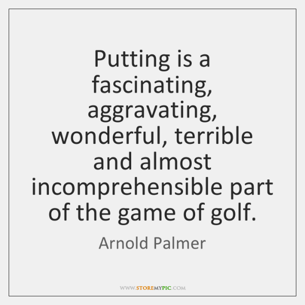 Putting is a fascinating, aggravating, wonderful, terrible and almost incomprehensible part of ...