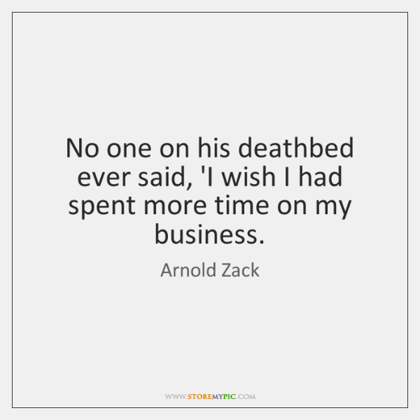 No one on his deathbed ever said, 'I wish I had spent ...