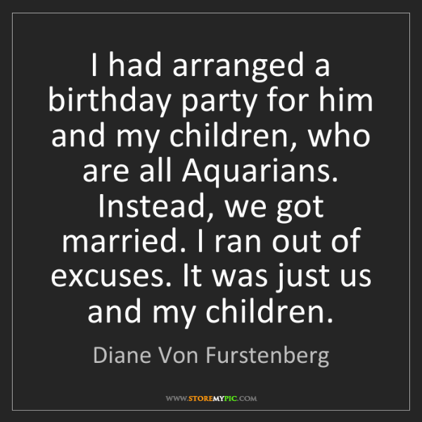 Diane Von Furstenberg: I had arranged a birthday party for him and my children,...