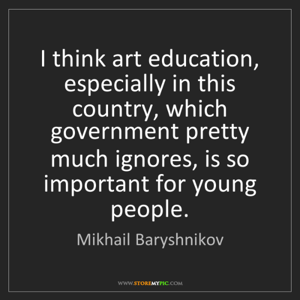 Mikhail Baryshnikov: I think art education, especially in this country, which...