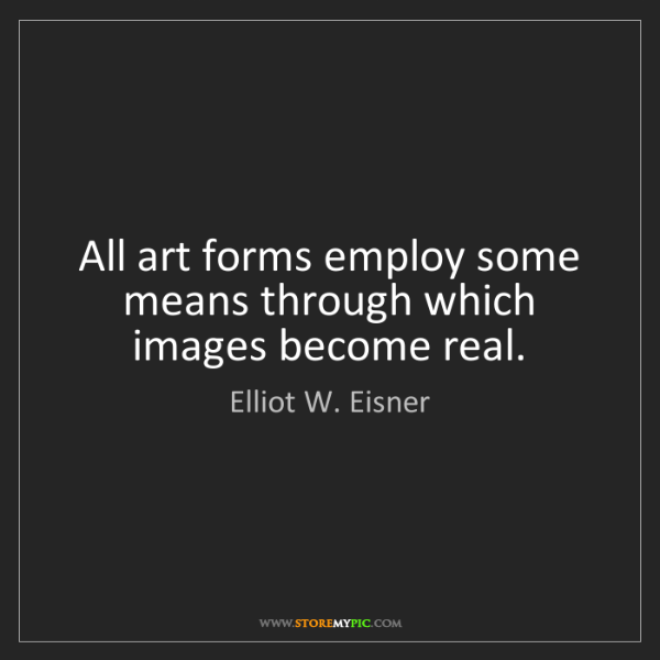 Elliot W. Eisner: All art forms employ some means through which images...