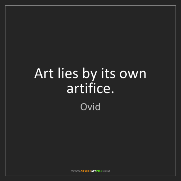 Ovid: Art lies by its own artifice.
