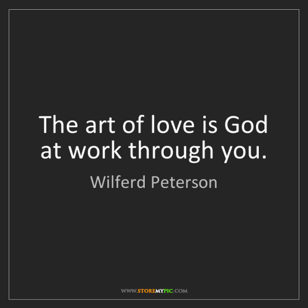 Wilferd Peterson: The art of love is God at work through you.