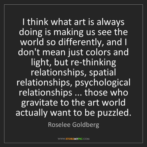 Roselee Goldberg: I think what art is always doing is making us see the...