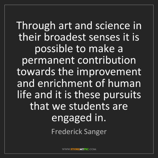 Frederick Sanger: Through art and science in their broadest senses it is...