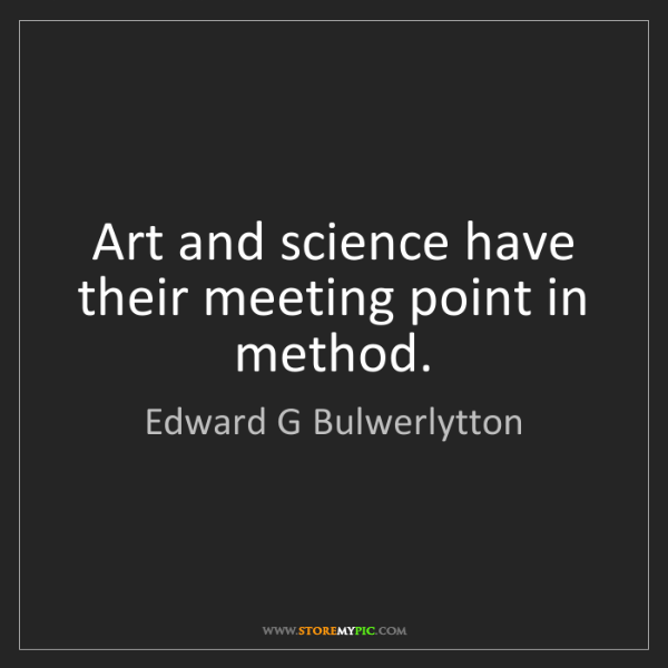 Edward G Bulwerlytton: Art and science have their meeting point in method.