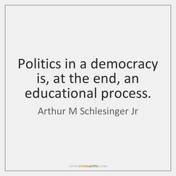 Politics in a democracy is, at the end, an educational process.