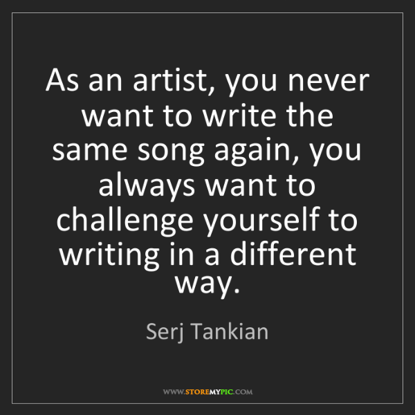 Serj Tankian: As an artist, you never want to write the same song again,...