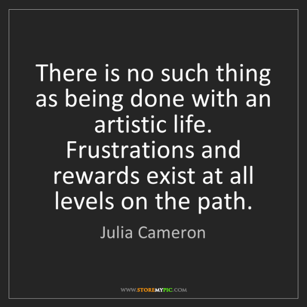 Julia Cameron: There is no such thing as being done with an artistic...
