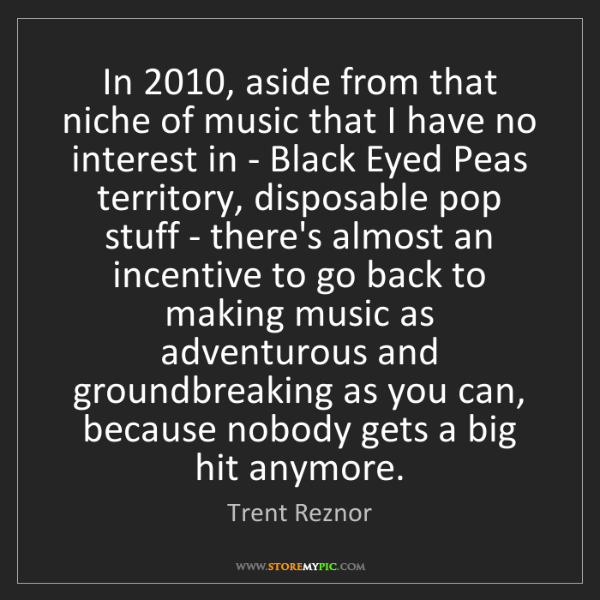 Trent Reznor: In 2010, aside from that niche of music that I have no...