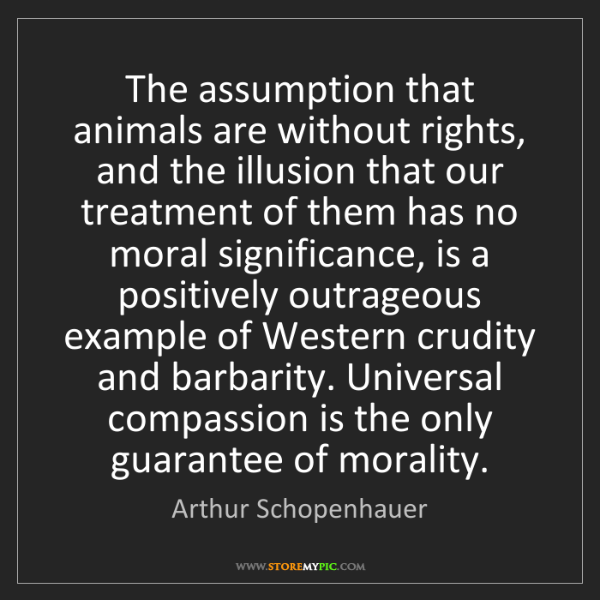 Arthur Schopenhauer: The assumption that animals are without rights, and the...