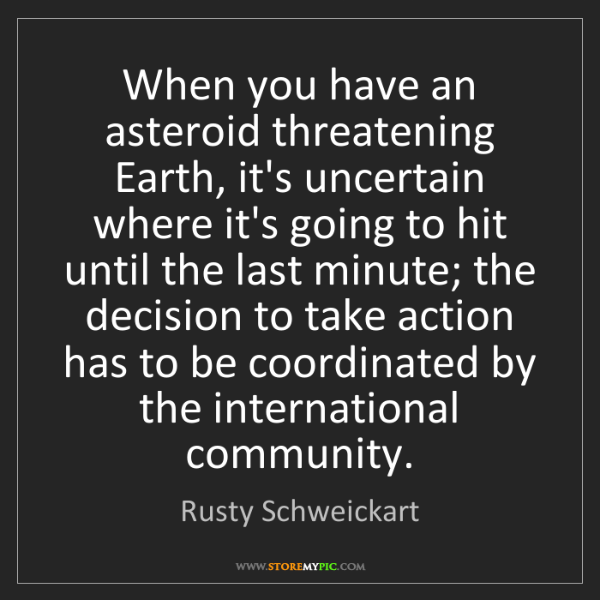 Rusty Schweickart: When you have an asteroid threatening Earth, it's uncertain...