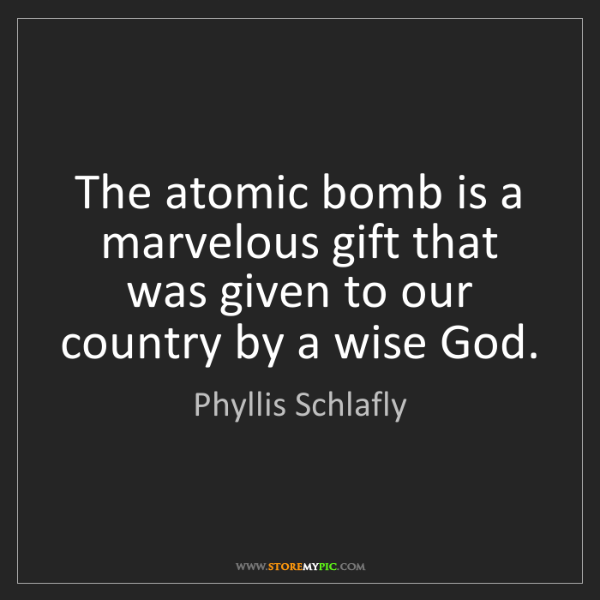 Phyllis Schlafly: The atomic bomb is a marvelous gift that was given to...