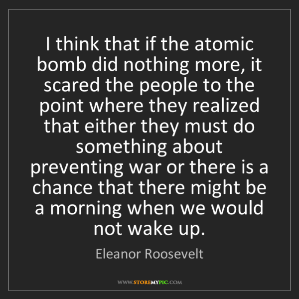 Eleanor Roosevelt: I think that if the atomic bomb did nothing more, it...