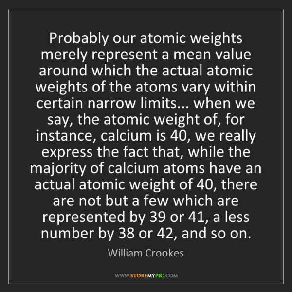 William Crookes: Probably our atomic weights merely represent a mean value...