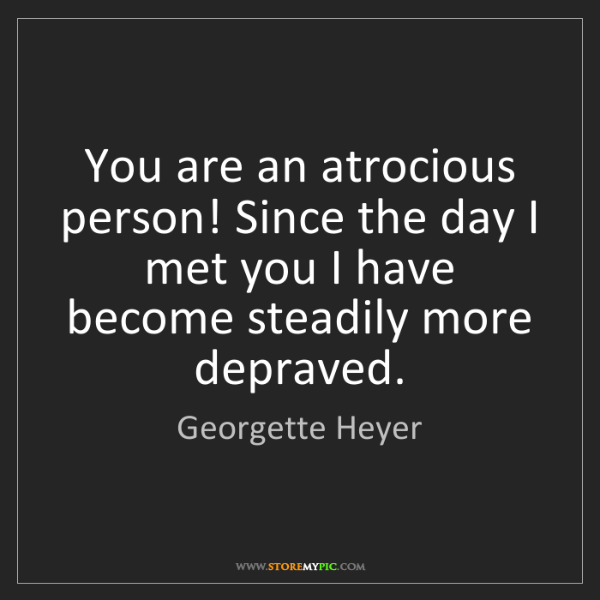 Georgette Heyer: You are an atrocious person! Since the day I met you...