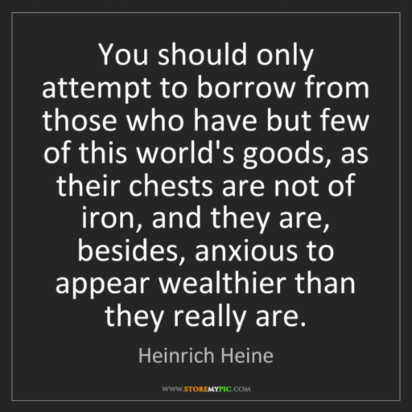 Heinrich Heine: You should only attempt to borrow from those who have...