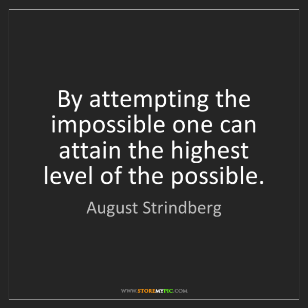 August Strindberg: By attempting the impossible one can attain the highest...