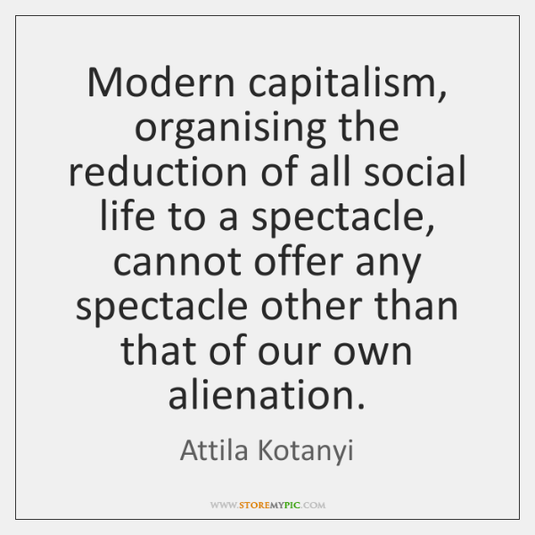 Modern capitalism, organising the reduction of all social life to a spectacle, ...