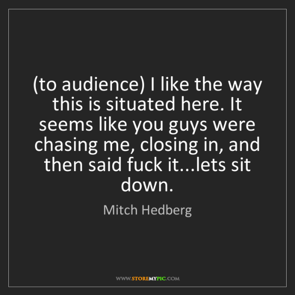Mitch Hedberg: (to audience) I like the way this is situated here. It...