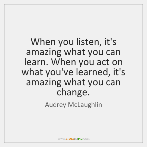 When you listen, it's amazing what you can learn. When you act ...