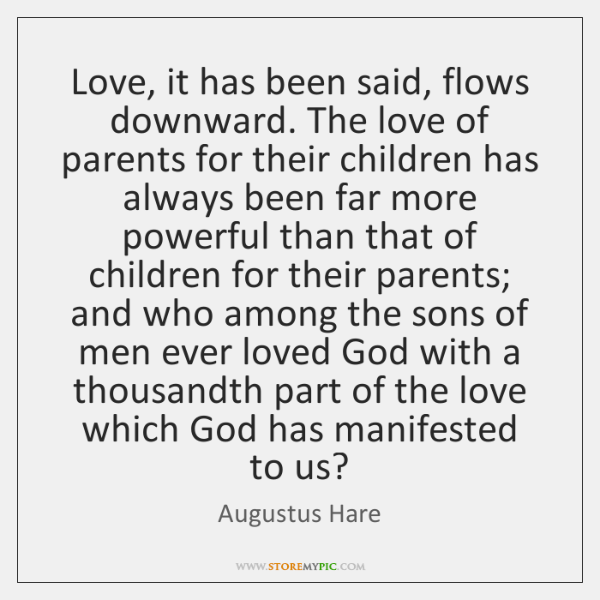 Love, it has been said, flows downward. The love of parents for ...