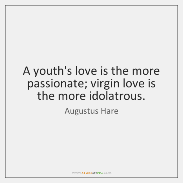 A youth's love is the more passionate; virgin love is the more ...
