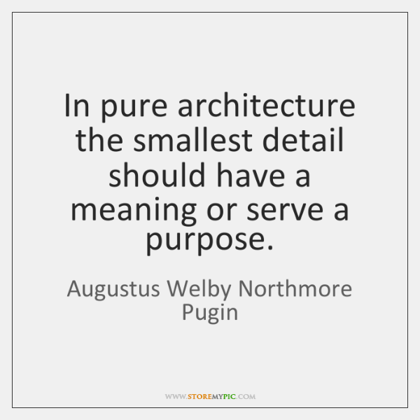 In pure architecture the smallest detail should have a meaning or serve ...