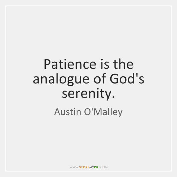 Patience is the analogue of God's serenity.
