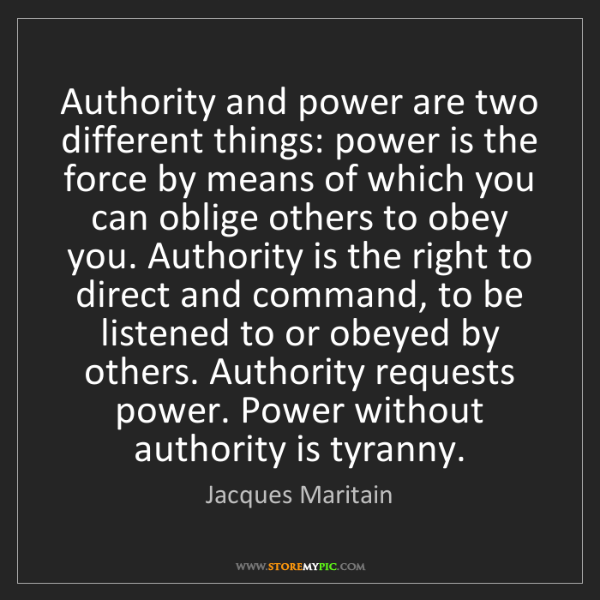 Jacques Maritain: Authority and power are two different things: power is...