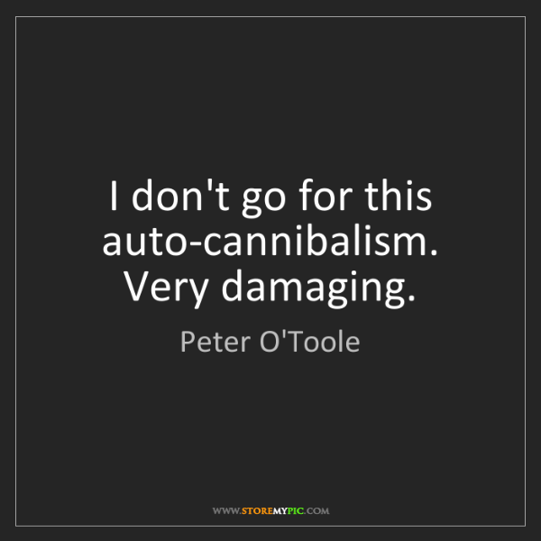 Peter O'Toole: I don't go for this auto-cannibalism. Very damaging.