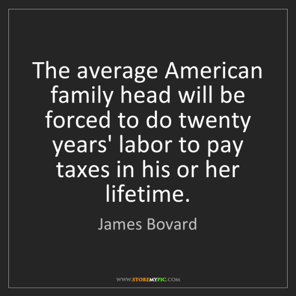 James Bovard: The average American family head will be forced to do...