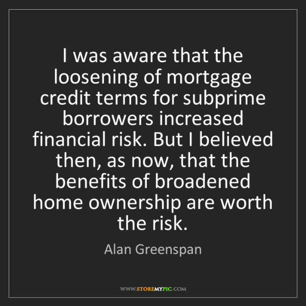 Alan Greenspan: I was aware that the loosening of mortgage credit terms...
