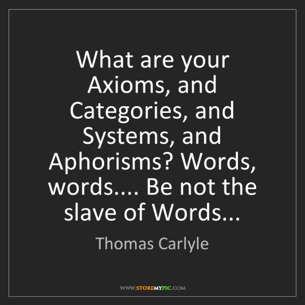 Thomas Carlyle: What are your Axioms, and Categories, and Systems, and...