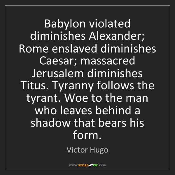 Victor Hugo: Babylon violated diminishes Alexander; Rome enslaved...