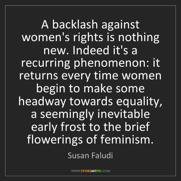 Susan Faludi: A backlash against women's rights is nothing new. Indeed...