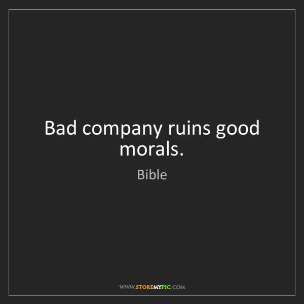 Bible: Bad company ruins good morals.