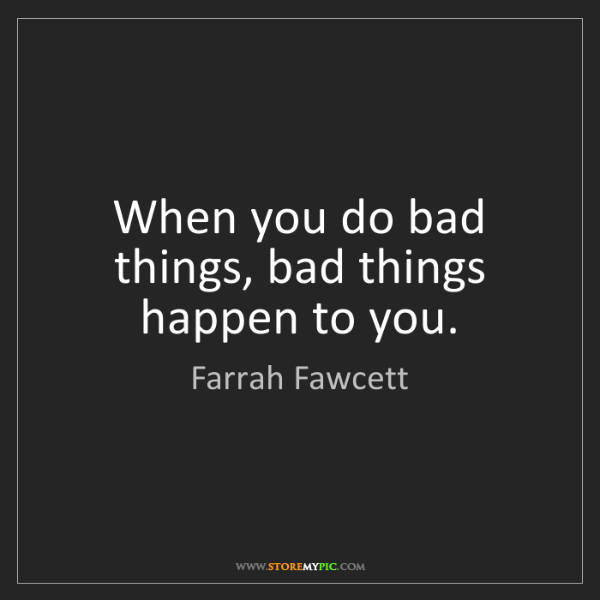 Farrah Fawcett: When you do bad things, bad things happen to you.