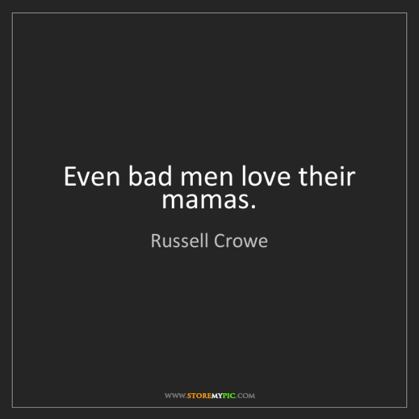Russell Crowe: Even bad men love their mamas.