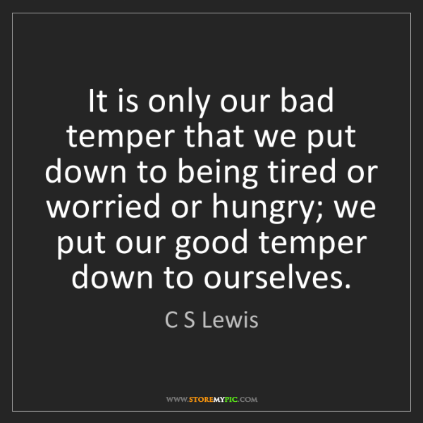 C S Lewis: It is only our bad temper that we put down to being tired...
