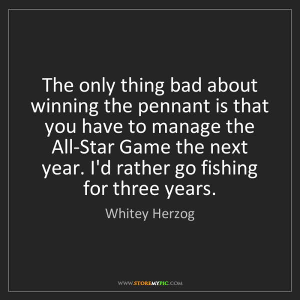 Whitey Herzog: The only thing bad about winning the pennant is that...