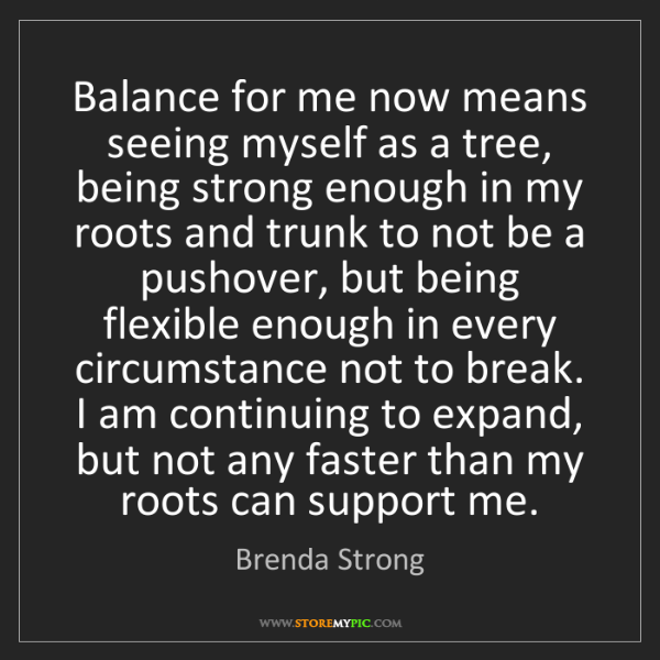 Brenda Strong: Balance for me now means seeing myself as a tree, being...
