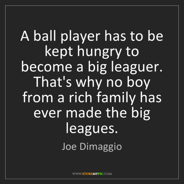 Joe Dimaggio: A ball player has to be kept hungry to become a big leaguer....