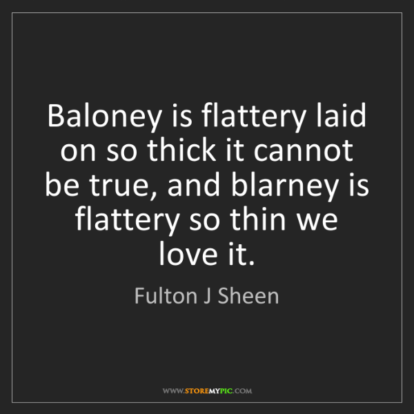 Fulton J Sheen: Baloney is flattery laid on so thick it cannot be true,...