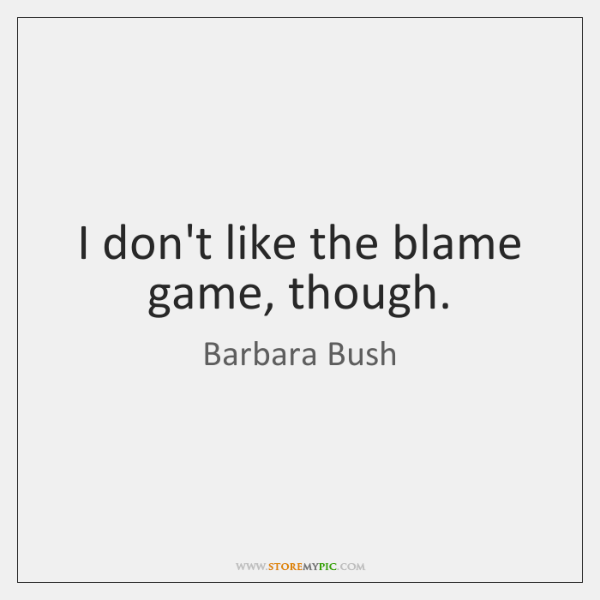 I don't like the blame game, though.