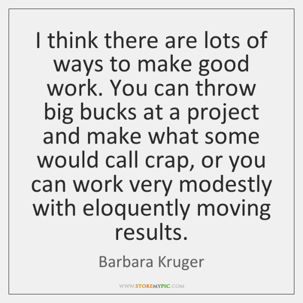 I think there are lots of ways to make good work. You ...