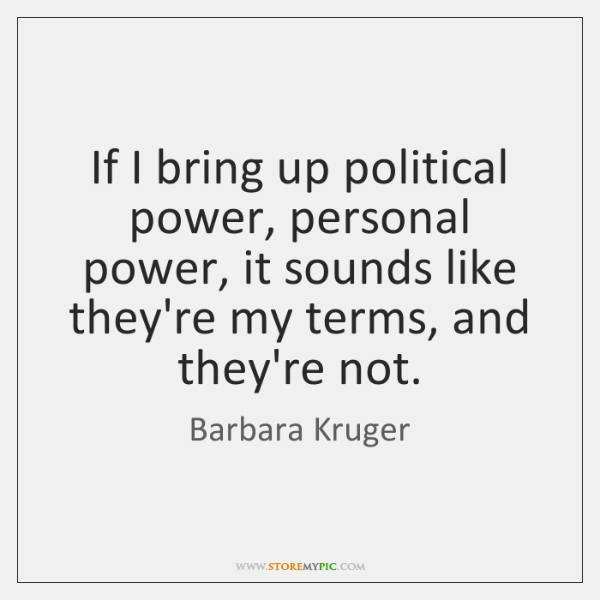 If I bring up political power, personal power, it sounds like they're ...